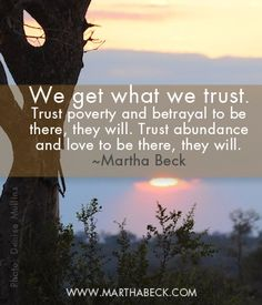 We get what we trust. Trust poverty and betrayal to be there, they will. Trust abundance and love to be there, they will.  ~Martha Beck
