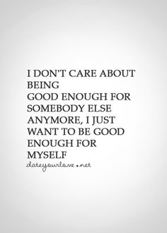 I don't care about being good enough for somebody else anymore, I just want to be good enough for myself.