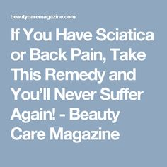 If You Have Sciatica or Back Pain, Take This Remedy and You'll Never Suffer Again! - Beauty Care Magazine