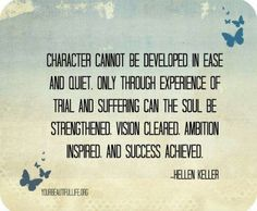 """""""Character cannot be developed in ease and quiet. Only through experience of trial and suffering can the soul be strengthened, vision cleared, ambition aspired, and success achieved."""" ~Helen Keller"""