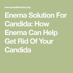 Enema Solution For Candida: How Enema Can Help Get Rid Of Your Candida