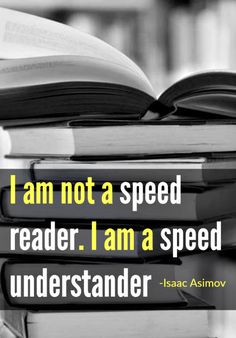 I am not a speed reader. I am a speed understander. From the amazingly prolific writer - Isaac Asimov. Check out the link below to get some great tips on how to read faster. http://www.developgoodhabits.com/how-to-read-faster/