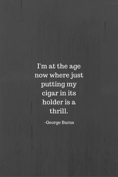 """""""I'm at the age now where just putting my cigar in its holder is a thrill."""" -George Burns"""