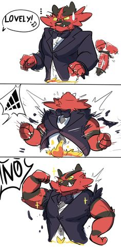 Me: Ok so mom told me we had to dress up. Incineroar: Grrr Me: I know but be got to [time skip] Me: Lovely Incineroar: *flexes* Me: NO- oh wait never mind that's way better Incineroar: *smiles*