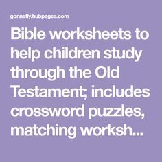 Bible worksheets to help children study through the Old Testament; includes crossword puzzles, matching worksheets and word-search puzzles.