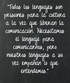 """""""Todos los lenguajes son prisiones para la cultura a la vez que liberan la comunicación. Necesitamos el lenguaje para comunicarnos, pero nuestros lenguajes a su vez empañan lo que entendemos."""""""