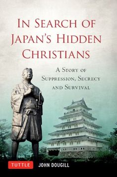 In Search of Japan's Hidden Christians: A Story of Suppression, Secrecy and Survival by [Doughill,John]