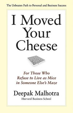 I Moved Your Cheese: For Those Who Refuse to Live as Mice in Someone Else's Maze by Deepak Malhotra