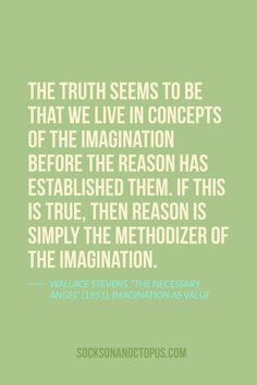 "Quote Of The Day: November 5, 2014 - The truth seems to be that we live in concepts of the imagination before the reason has established them. If this is true, then reason is simply the methodizer of the imagination. — Wallace Stevens, ""The Necessary Angel"" (1951), Imagination as Value"