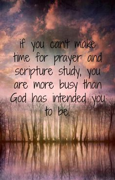 There should always be time for scripture study and prayer.
