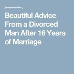 Beautiful Advice From a Divorced Man After 16 Years of Marriage