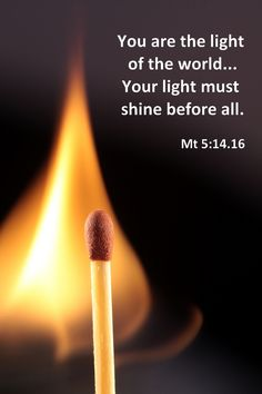 You are the light of the world... Your light must shine before all ...