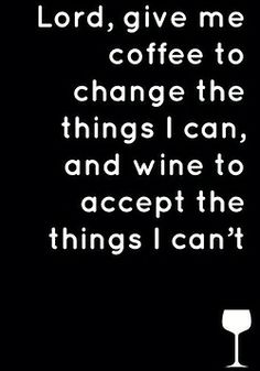 Lord, give me coffee to change the things I can, and wine to accept the thing I can't. LOL Or just alcohol in general.