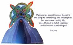 Madness is a special form of the spirit and clings to all teachings and philosophies, but even more to daily life, since life itself is full of craziness and at bottom utterly illogical.