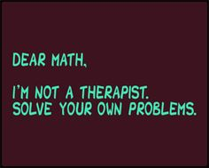 Dear Maths    I am not a therapist. Please solve your own problems.