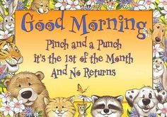 Good Morning Pinch and punch it's the first of the Month and no returns.