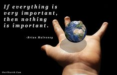 If everything is very important, then nothing is important. -Brian Mulroney