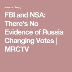 FBI and NSA: There's No Evidence of Russia Changing Votes | MRCTV