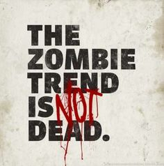 The #Zombie Trend is (NOT) Dead. - If it was a trend for you, you were never truly one of us