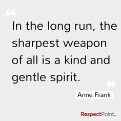 The sharpest weapon = a kind and gentle spirit.