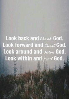 Look back and thank God Look forward and trust God Look around and serve God Look within and find God Faith Quotes, Bible Quotes, Words Quotes, Wise Words, Bible Verses, Scriptures, Qoutes, Trusting God Quotes, Thank God Quotes