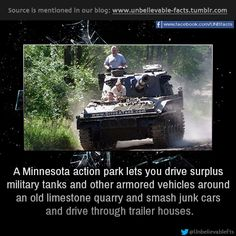 a Minnesota action park lets you drive surplus military tanks and other armored vehicles around an old limestone quarry and smash junk cars and drive through trailer houses.  follow us to get more updates:unbelievable facts