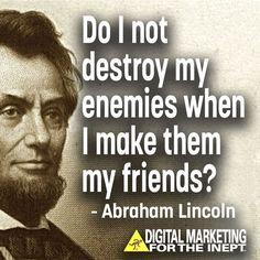 Do I not destroy my enemies when I make them friends? -- Abraham Lincoln #WisdomWednesday