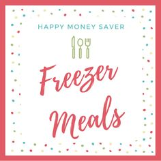 Happy Money Saver Make Ahead Freezer Meals