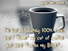 """SWEAR!!!  """"I'M NOT ABSOLUTELY 100% SURE, BUT I THINK MY CUP OF COFFEE JUST SAID """"YOU'RE MY BITCH"""""""