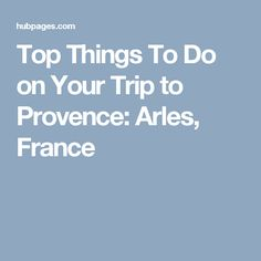 Top Things To Do on Your Trip to Provence: Arles, France