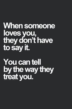 """They don't have to say it, you know by how they treat you. If they ignore you and act like you don't exist then a message or email with the words """"I love you"""" mean nothing, because they don't show it. Great Quotes, Quotes To Live By, Inspirational Quotes, Quotes About Love For Him, Uplifting Quotes, Awesome Quotes, The Words, When Someone Loves You, Loving Someone"""