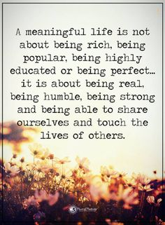 life quotes a meaningful life is not about being rich being popular it is about being real, humble, strong and be able to share ourselves and touch the lives of others