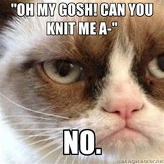 "How I feel when people see something I ""selfishly"" knit for myself with crazy expensive yarn and they expect it for $10..."