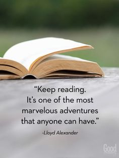 """""""Keep reading. It's one of the most marvelous adventures that anyone can have."""" --Lloyd Alexander"""
