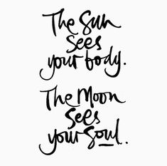 The sun sees your body. The moon sees your soul.