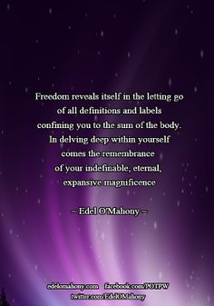 Freedom reveals itself in the letting go of all definitions and labels confining you to the sum of the body. In delving deep within yourself comes the remembrance of your indefinable, eternal, expansive magnificence © Edel O'Mahony