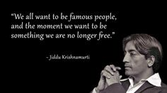 """We all want to be famous people, and the moment we want to be something we are no longer free."" - Jiddu Krishnamurti"