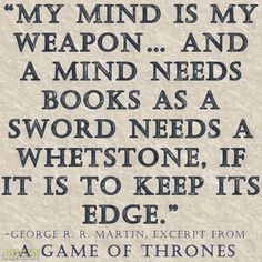 """My mind is my weapon… And a mind needs books as a sword needs a whetstone, if it is to keep its edge.""  -George R. R. Martin  More education-related quotes here."