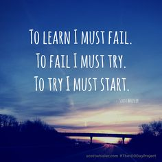 To learn I must fail. To fail I must try. To try I must start.