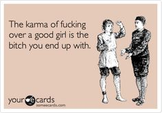 The karma of fucking over a good girl is the bitch you end up with.