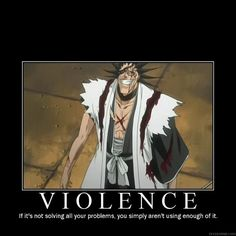 Kenpachi Zaraki - Violence: If it's not solving all your problems, you simply aren't using enough of it.