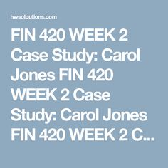 FIN 420 WEEK 2 Case Study: Carol Jones FIN 420 WEEK 2 Case Study: Carol Jones FIN 420 WEEK 2 Case Study: Carol Jones Case Study: Carol Jones  Carol works as a business representative for an import/export company. Her job provides her with the opportunity to travel and experience new things. Because she travels so much, Carol feels that she does not have a handle on her finances. She has decided to pay a visit to a financial advisor for help.    Carol's Salary $2,000  Auto Payment $262…