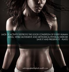 """""""Lack of activity destroys the good condition of every human being, while movement and methodical physical exercise save it and preserve it.""""  -Plato"""