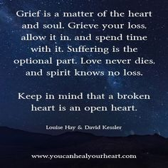 Grief is a matter of the heart and soul. Grieve your loss, allow it in, and spend time with it.  Suffering is the optional pat.  Love never dies and spirit knows  . . . a broken heart is an open heart.