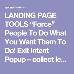 "LANDING PAGE TOOLS ""Force"" People To Do What You Want Them To Do!  Exit Intent Popup – collect leads that would have been lost forever. This can instantly double or triple your success. • Geo Redirection – redirect traffic based on location. When your landing page is specific to the user, it will convert higher. • Geo Location – call out visitors based on their location for an instant conversion boost."