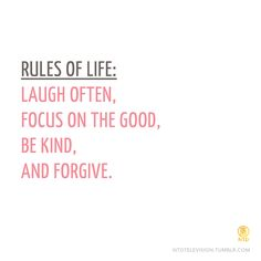 Rules of Life: Laugh often, focus on the good, be kind, and forgive
