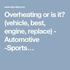 Overheating or is it? (vehicle, best, engine, replace) - Automotive -Sports…