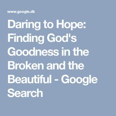 Daring to Hope: Finding God's Goodness in the Broken and the Beautiful - Google Search