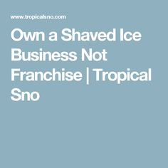 Own a Shaved Ice Business Not Franchise | Tropical Sno