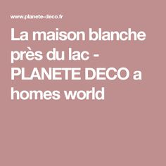La maison blanche près du lac - PLANETE DECO a homes world